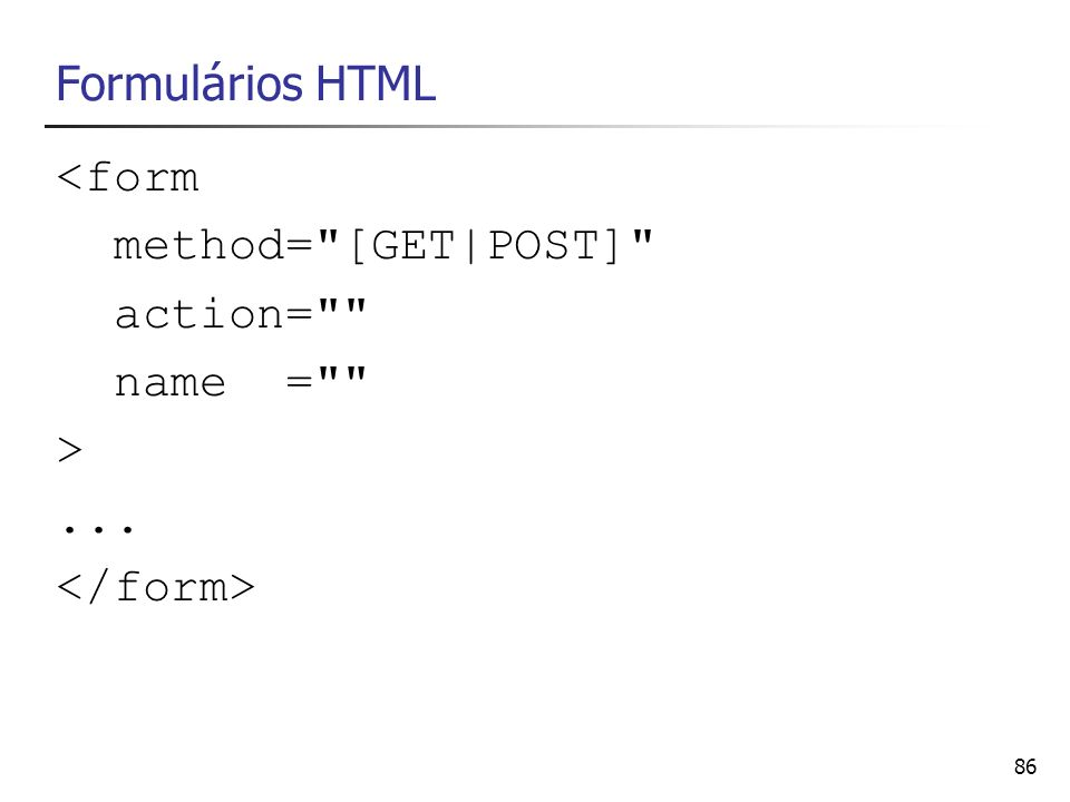 Formulários HTML <form method= [GET|POST] action= name = > ... </form>